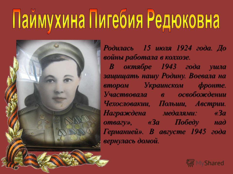 Родилась 15 июля 1924 года. До войны работала в колхозе. В октябре 1943 года ушла защищать нашу Родину. Воевала на втором Украинском фронте. Участвовала в освобождении Чехословакии, Польши, Австрии. Награждена медалями: «За отвагу», «За Победу над Ге