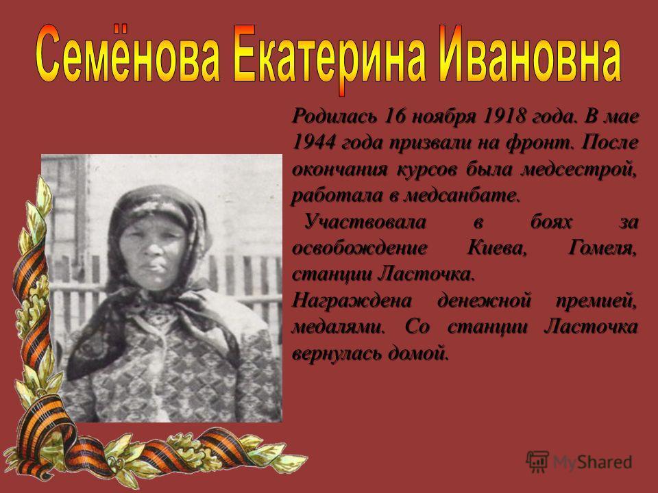 Родилась 16 ноября 1918 года. В мае 1944 года призвали на фронт. После окончания курсов была медсестрой, работала в медсанбате. Участвовала в боях за освобождение Киева, Гомеля, станции Ласточка. Участвовала в боях за освобождение Киева, Гомеля, стан
