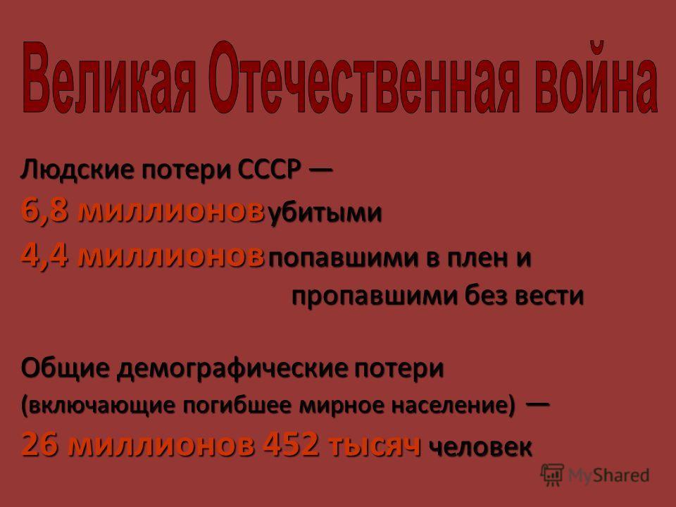 Людские потери СССР Людские потери СССР 6,8 миллионов убитыми 4,4 миллионов попавшими в плен и пропавшими без вести Общие демографические потери (включающие погибшее мирное население) (включающие погибшее мирное население) 26 миллионов 452 тысяч чело