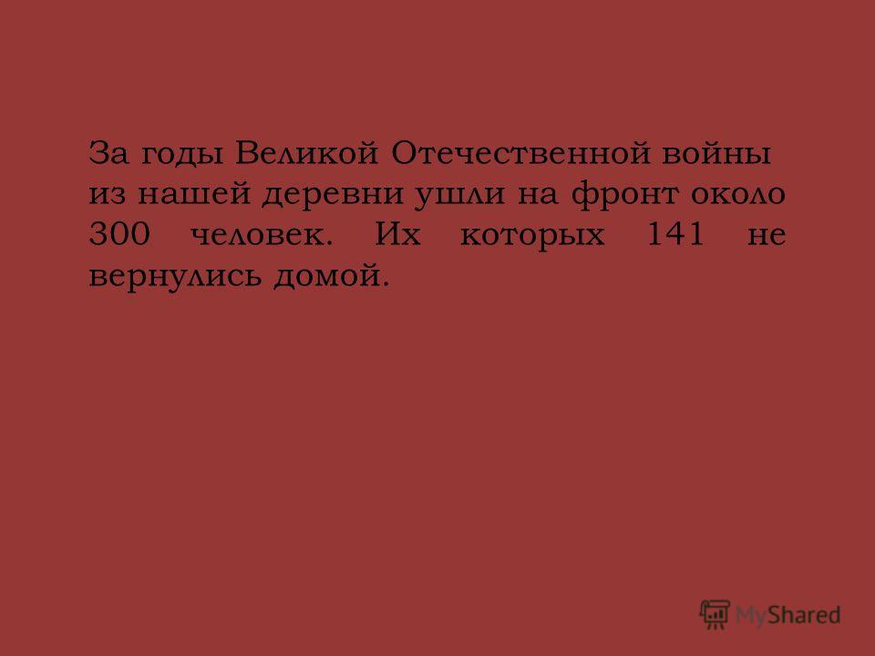 За годы Великой Отечественной войны из нашей деревни ушли на фронт около 300 человек. Их которых 141 не вернулись домой.