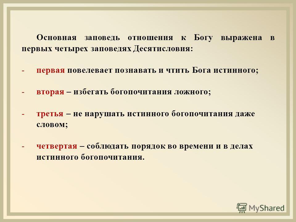 Основная заповедь отношения к Богу выражена в первых четырех заповедях Десятисловия: -первая повелевает познавать и чтить Бога истинного; -вторая – избегать богопочитания ложного; -третья – не нарушать истинного богопочитания даже словом; -четвертая