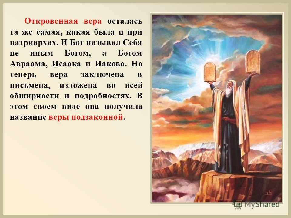 Откровенная вера осталась та же самая, какая была и при патриархах. И Бог называл Себя не иным Богом, а Богом Авраама, Исаака и Иакова. Но теперь вера заключена в письмена, изложена во всей обширности и подробностях. В этом своем виде она получила на
