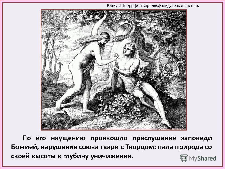 По его наущению произошло преслушание заповеди Божией, нарушение союза твари с Творцом: пала природа со своей высоты в глубину уничижения. Юлиус Шнорр фон Карольсфельд. Грехопадение.