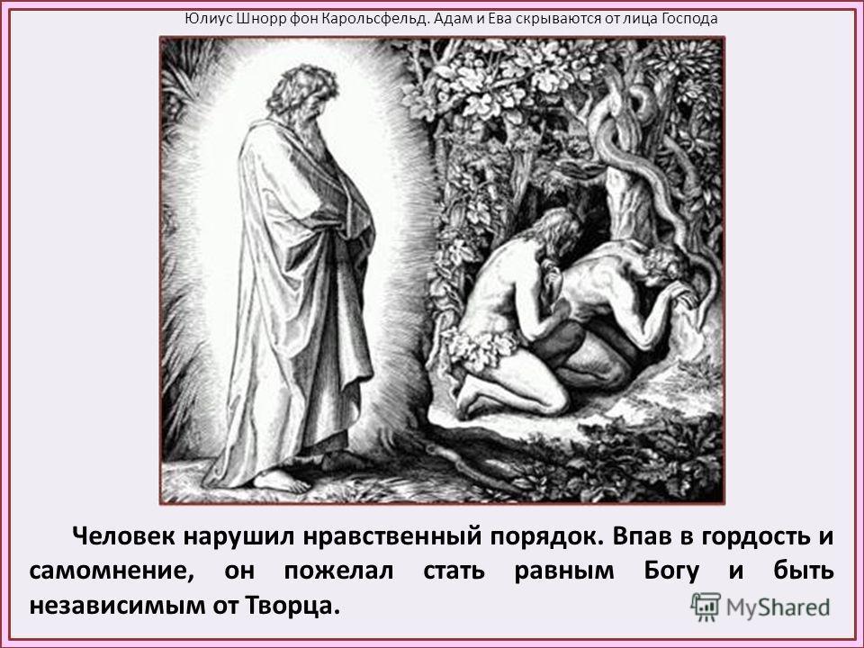 Человек нарушил нравственный порядок. Впав в гордость и самомнение, он пожелал стать равным Богу и быть независимым от Творца. Юлиус Шнорр фон Карольсфельд. Адам и Ева скрываются от лица Господа
