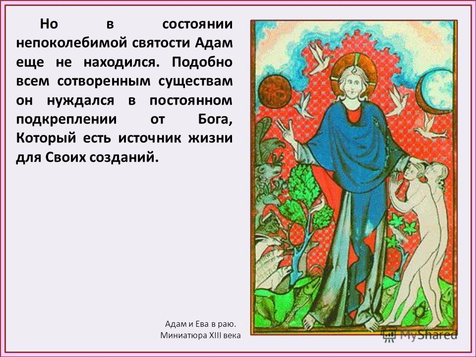 Но в состоянии непоколебимой святости Адам еще не находился. Подобно всем сотворенным существам он нуждался в постоянном подкреплении от Бога, Который есть источник жизни для Своих созданий. Адам и Ева в раю. Миниатюра XIII века