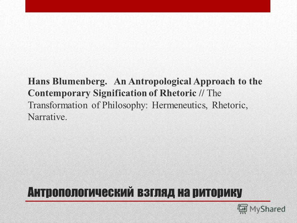 Антропологический взгляд на риторику Hans Blumenberg. An Antropological Approach to the Contemporary Sig­nification of Rhetoric // The Transformation of Philosophy: Hermeneutics, Rhetoric, Narrative.