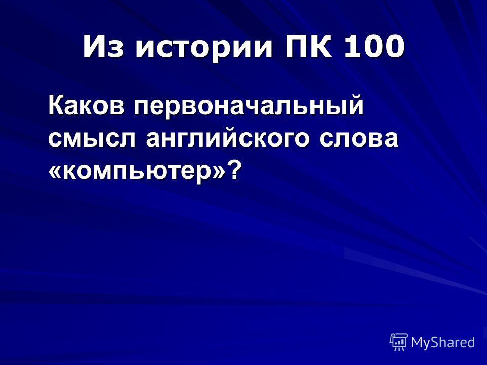 Из истории ПК 100 Каков первоначальный смысл английского слова «компьютер»?