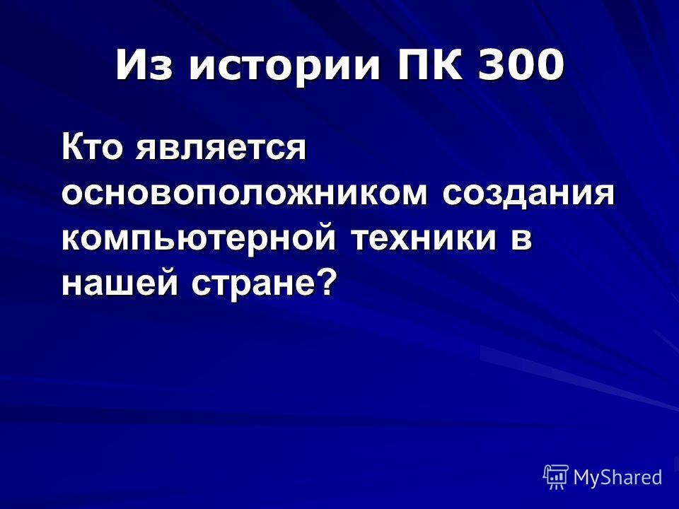 Из истории ПК 300 Кто является основоположником создания компьютерной техники в нашей стране?