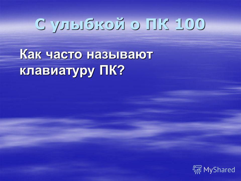 С улыбкой о ПК 100 Как часто называют клавиатуру ПК?
