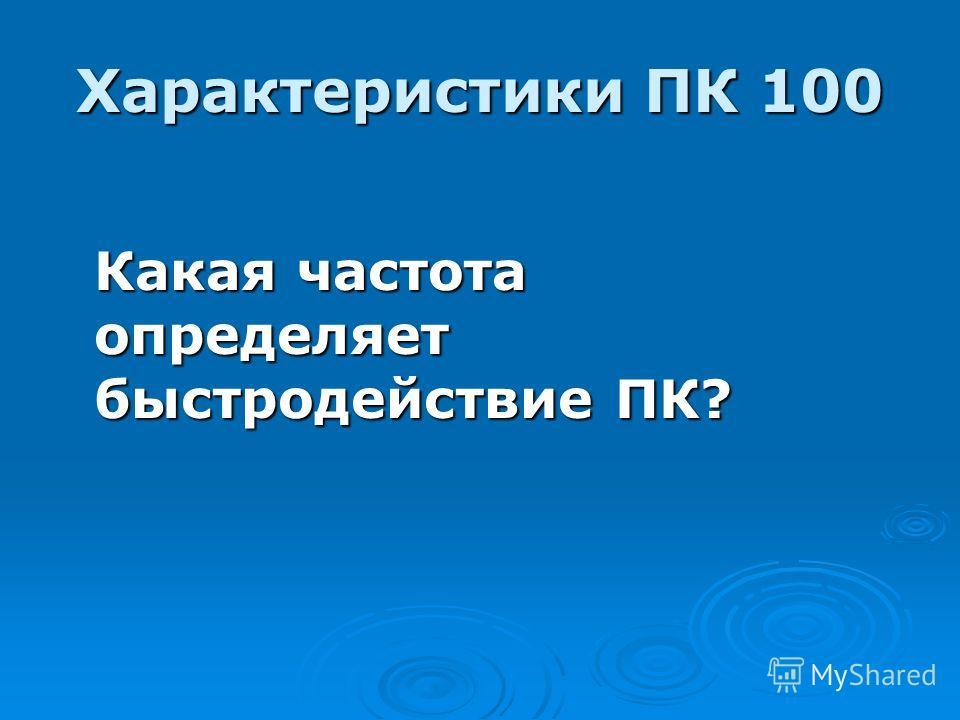 Характеристики ПК 100 Какая частота определяет быстродействие ПК?