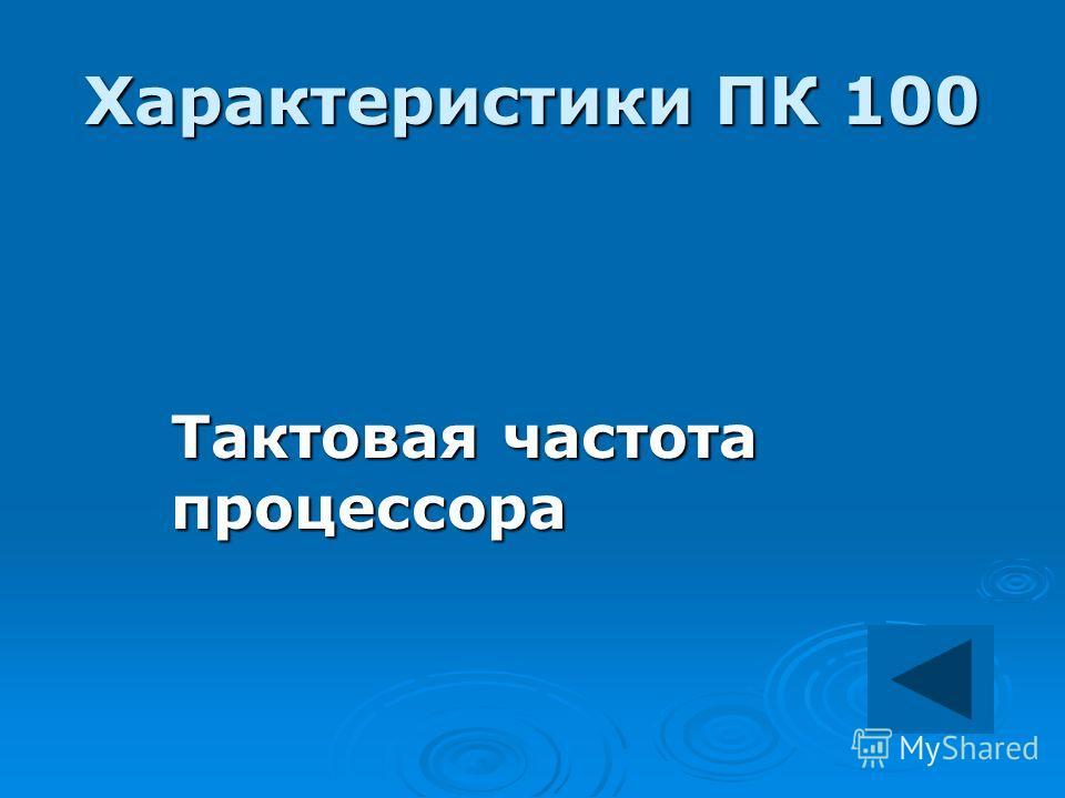 Характеристики ПК 100 Тактовая частота процессора