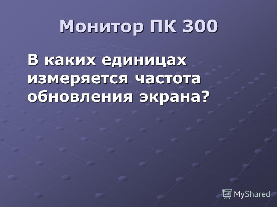 Монитор ПК 300 В каких единицах измеряется частота обновления экрана?