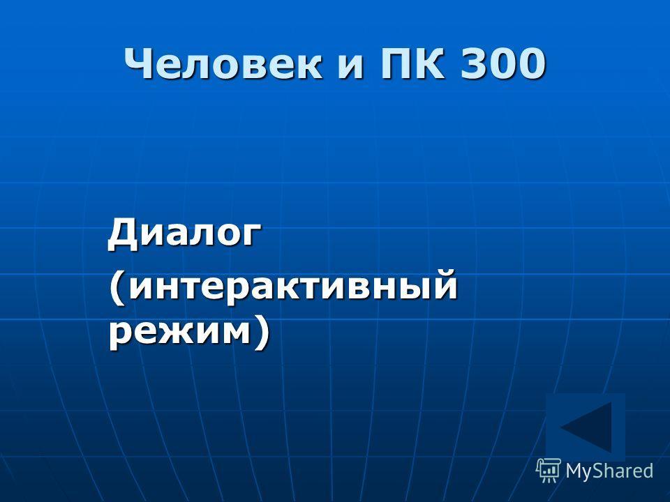 Человек и ПК 300 Диалог Диалог (интерактивный режим)