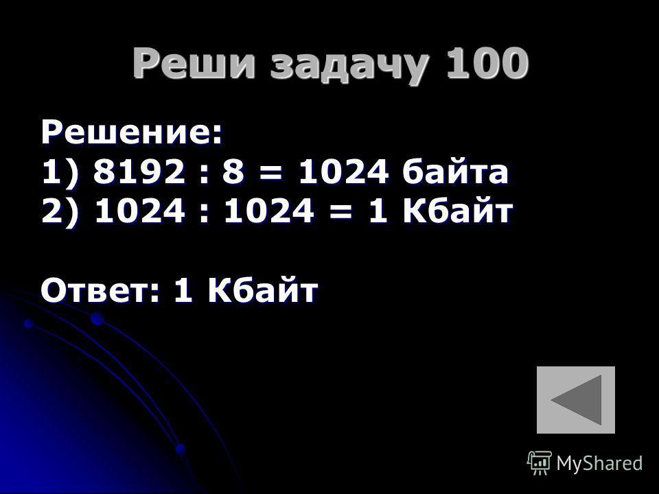 Реши задачу 100 Решение: 1) 8192 : 8 = 1024 байта 2) 1024 : 1024 = 1 Кбайт Ответ: 1 Кбайт