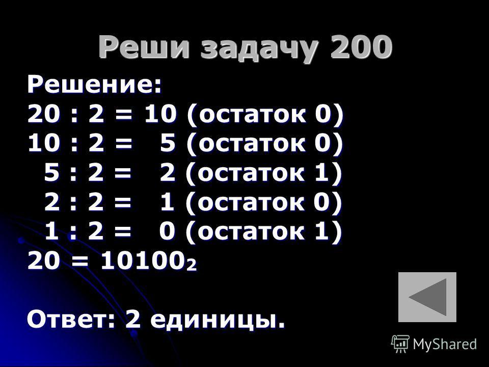 Реши задачу 200 Решение: 20 : 2 = 10 (остаток 0) 10 : 2 = 5 (остаток 0) 5 : 2 = 2 (остаток 1) 5 : 2 = 2 (остаток 1) 2 : 2 = 1 (остаток 0) 2 : 2 = 1 (остаток 0) 1 : 2 = 0 (остаток 1) 1 : 2 = 0 (остаток 1) 20 = 10100 2 Ответ: 2 единицы.