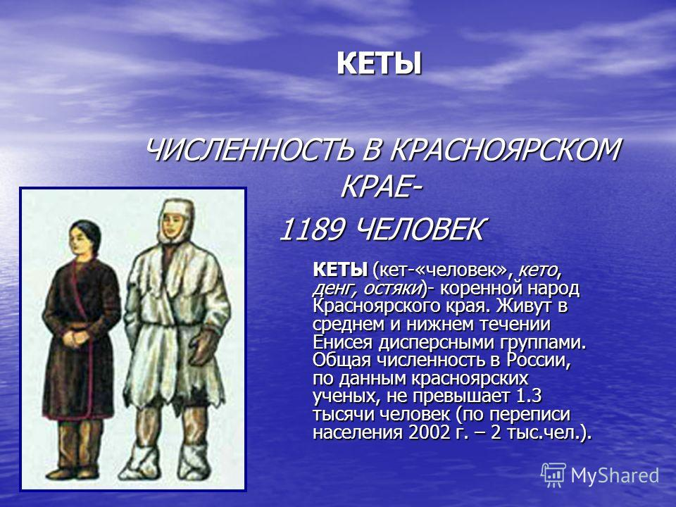 КЕТЫ ЧИСЛЕННОСТЬ В КРАСНОЯРСКОМ КРАЕ- 1189 ЧЕЛОВЕК КЕТЫ (кет-«человек», кето, денг, остяки)- коренной народ Красноярского края. Живут в среднем и нижнем течении Енисея дисперсными группами. Общая численность в России, по данным красноярских ученых, н