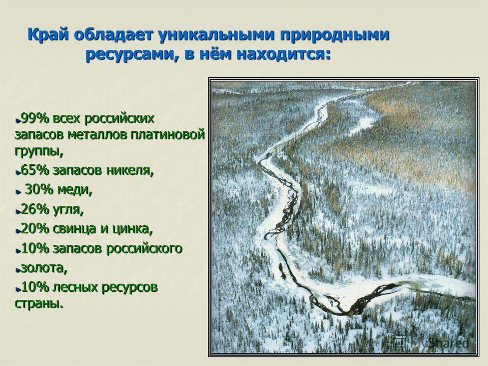 Край обладает уникальными природными ресурсами, в нём находится: 99% всех российских запасов металлов платиновой группы, 65% запасов никеля, 30% меди, 30% меди, 26% угля, 20% свинца и цинка, 10% запасов российского золота, 10% лесных ресурсов страны.