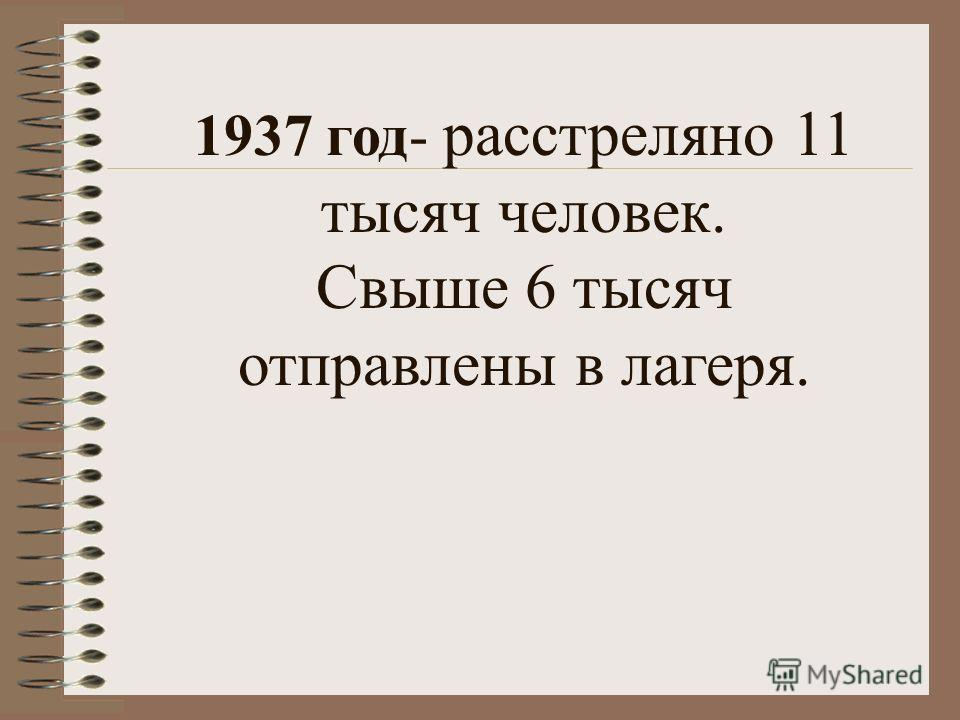 1937 год- расстреляно 11 тысяч человек. Свыше 6 тысяч отправлены в лагеря.