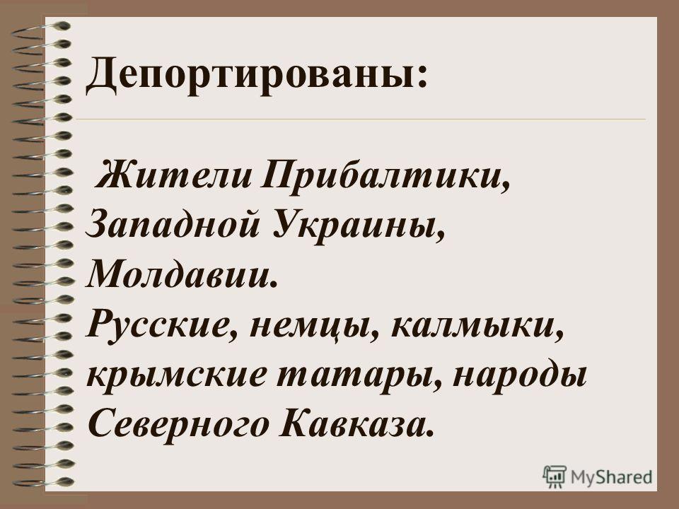 Депортированы: Жители Прибалтики, Западной Украины, Молдавии. Русские, немцы, калмыки, крымские татары, народы Северного Кавказа.