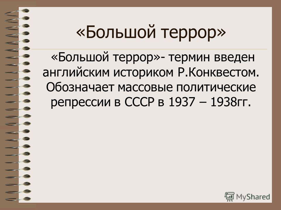 «Большой террор» «Большой террор»- термин введен английским историком Р.Конквестом. Обозначает массовые политические репрессии в СССР в 1937 – 1938гг.