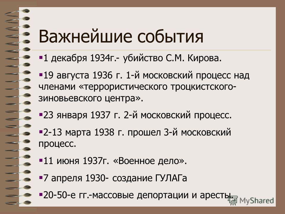 Важнейшие события 1 декабря 1934г.- убийство С.М. Кирова. 19 августа 1936 г. 1-й московский процесс над членами «террористического троцкистского- зиновьевского центра». 23 января 1937 г. 2-й московский процесс. 2-13 марта 1938 г. прошел 3-й московски