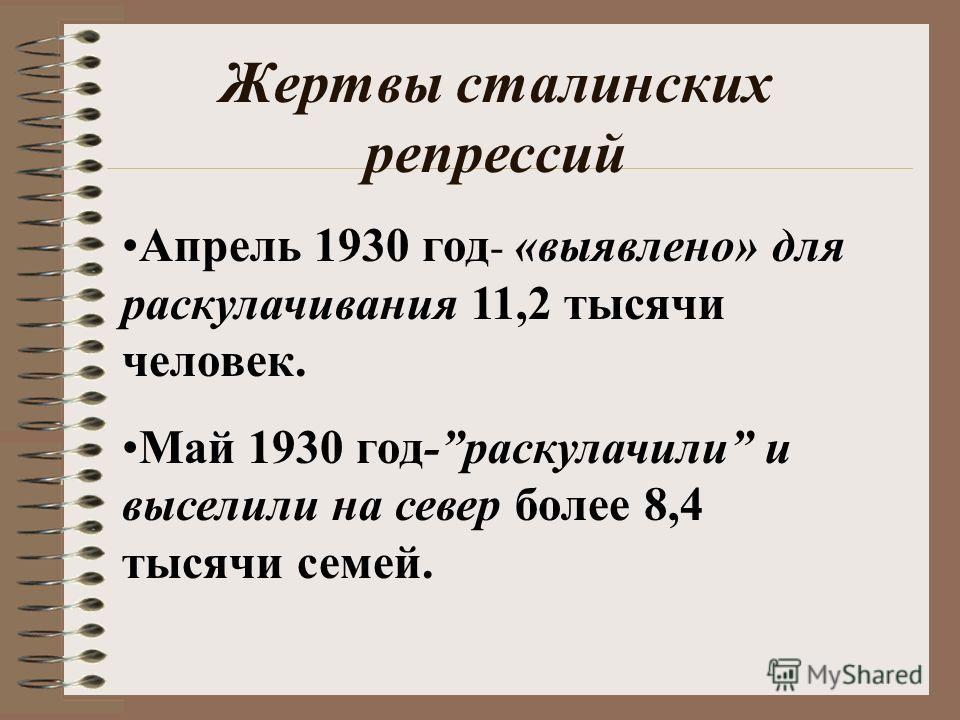Жертвы сталинских репрессий Апрель 1930 год - «выявлено» для раскулачивания 11,2 тысячи человек. Май 1930 год-раскулачили и выселили на север более 8,4 тысячи семей.