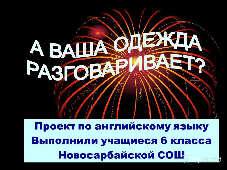 Проект по английскому языку Выполнили учащиеся 6 класса Новосарбайской СОШ