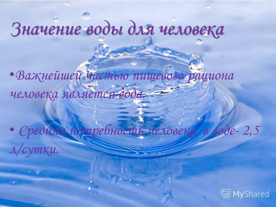 Значение воды для человека Важнейшей частью пищевого рациона человека является вода. Средняя потребность человека в воде- 2,5 л/сутки.