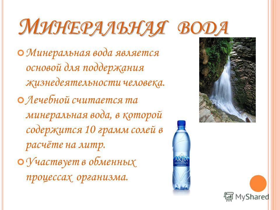 М ИНЕРАЛЬНАЯ ВОДА Минеральная вода является основой для поддержания жизнедеятельности человека. Лечебной считается та минеральная вода, в которой содержится 10 грамм солей в расчёте на литр. Участвует в обменных процессах организма.