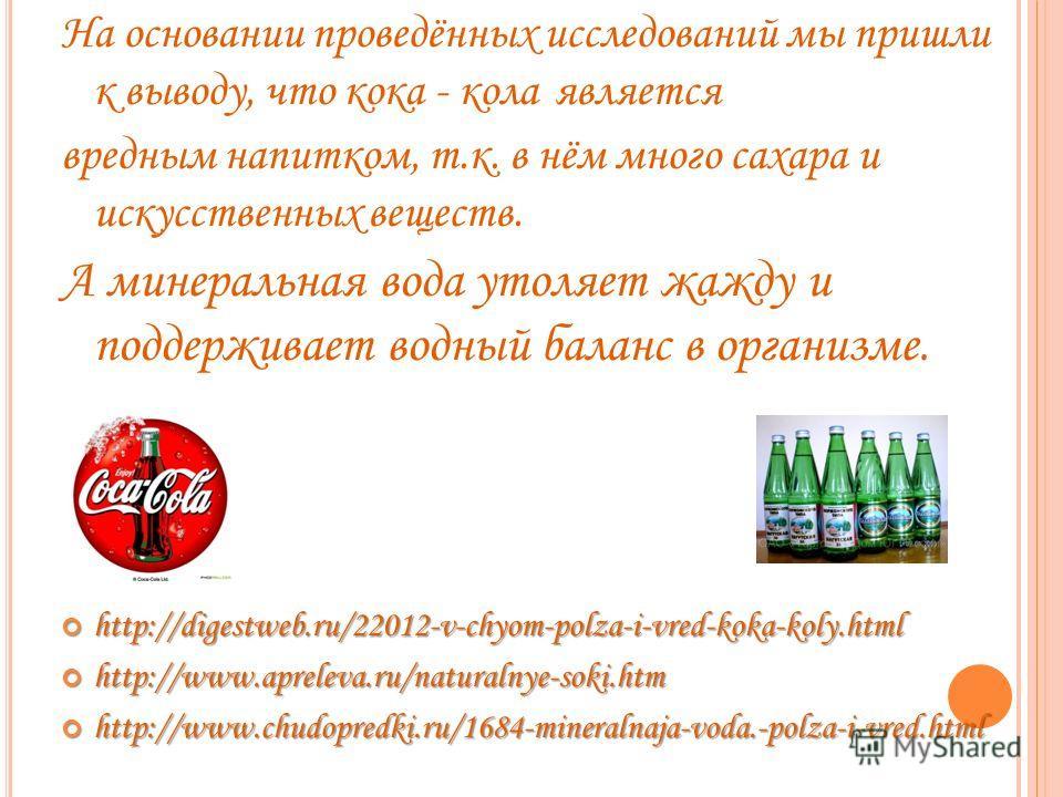На основании проведённых исследований мы пришли к выводу, что кока - кола является вредным напитком, т.к. в нём много сахара и искусственных веществ. А минеральная вода утоляет жажду и поддерживает водный баланс в организме. http://digestweb.ru/22012