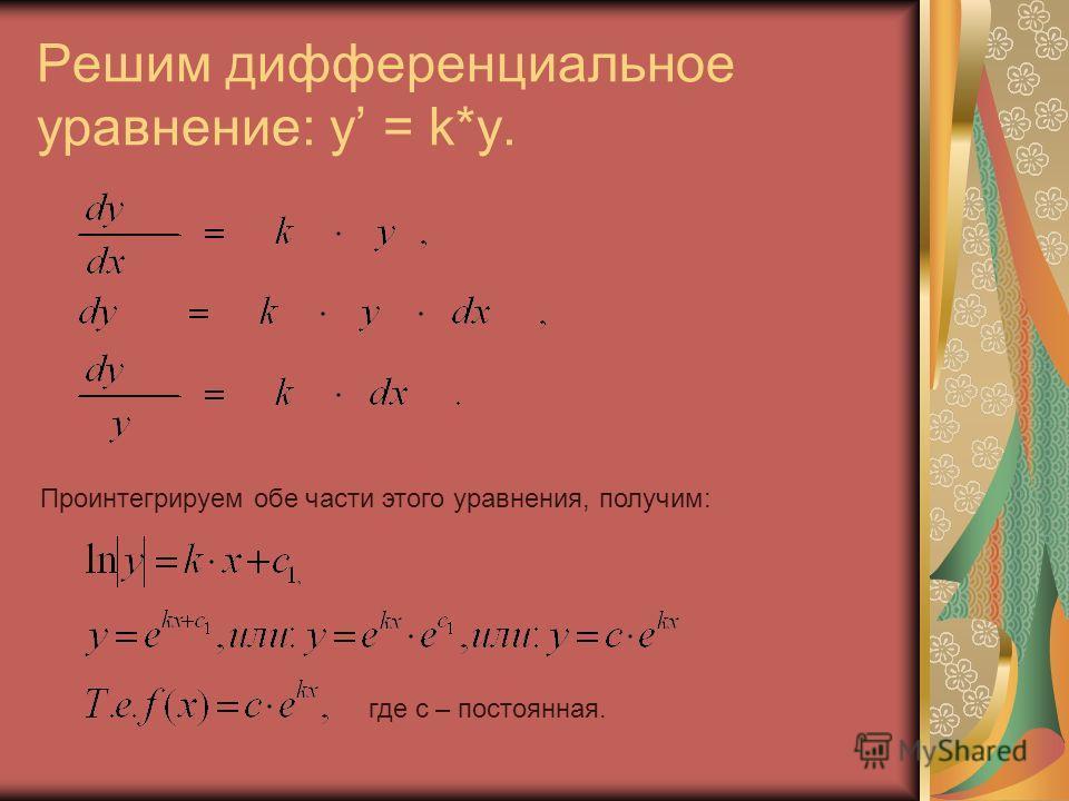 Решим дифференциальное уравнение: y = k*y. Проинтегрируем обе части этого уравнения, получим: где с – постоянная.