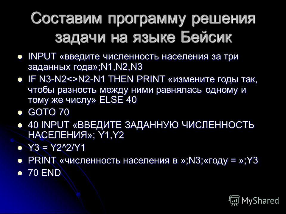 Составим программу решения задачи на языке Бейсик INPUT «введите численность населения за три заданных года»;N1,N2,N3 INPUT «введите численность населения за три заданных года»;N1,N2,N3 IF N3-N2N2-N1 THEN PRINT «измените годы так, чтобы разность межд