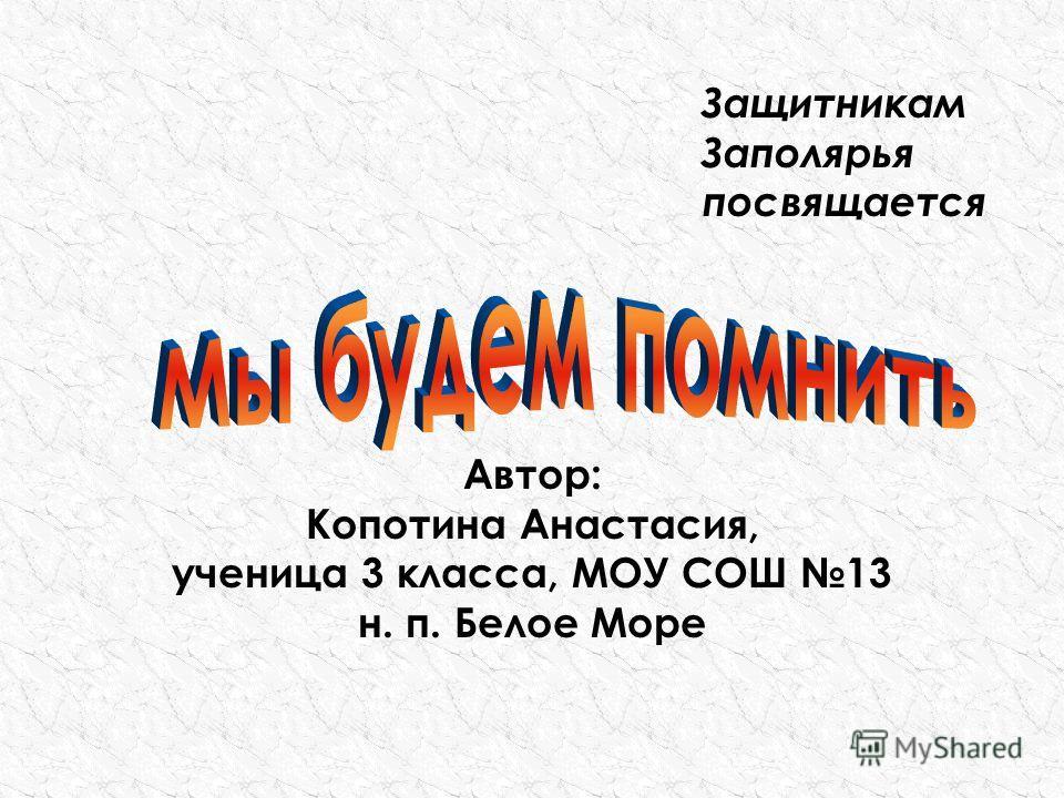 Автор: Копотина Анастасия, ученица 3 класса, МОУ СОШ 13 н. п. Белое Море Защитникам Заполярья посвящается