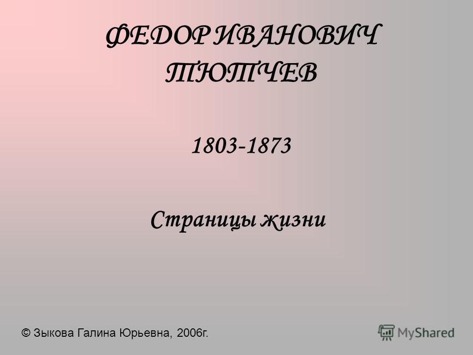 ФЕДОР ИВАНОВИЧ ТЮТЧЕВ 1803-1873 Страницы жизни © Зыкова Галина Юрьевна, 2006г.