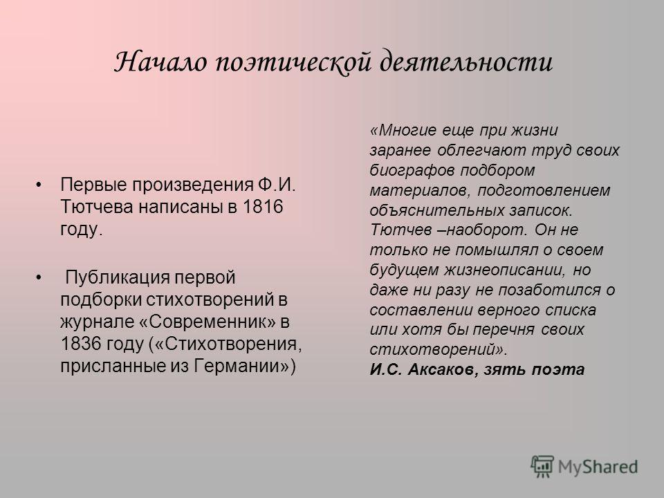 Начало поэтической деятельности Первые произведения Ф.И. Тютчева написаны в 1816 году. Публикация первой подборки стихотворений в журнале «Современник» в 1836 году («Стихотворения, присланные из Германии») «Многие еще при жизни заранее облегчают труд
