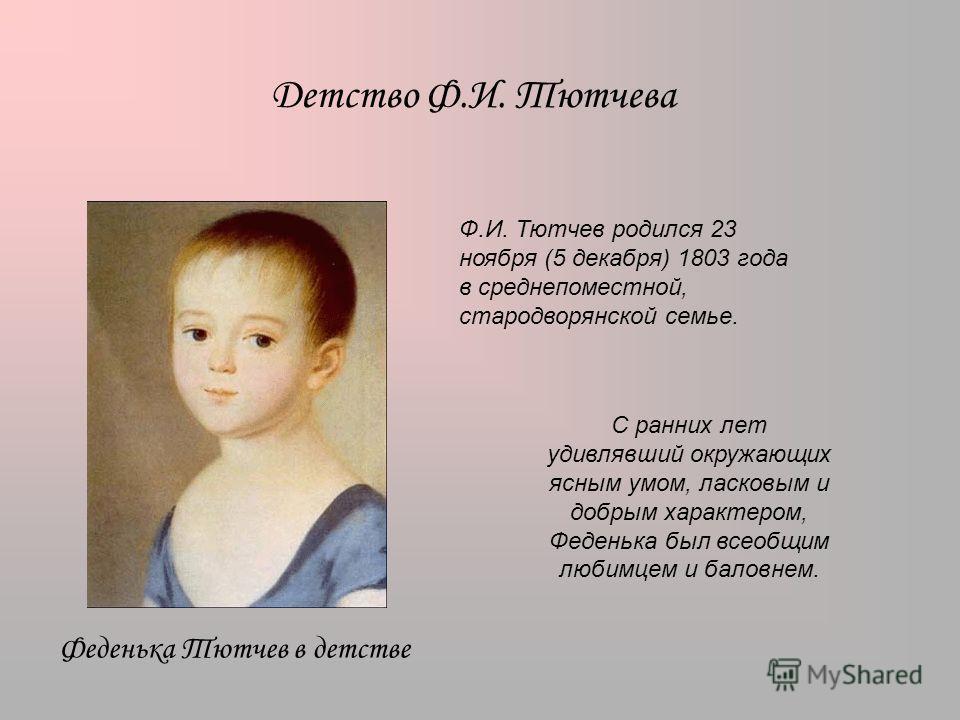 Детство Ф.И. Тютчева Феденька Тютчев в детстве Ф.И. Тютчев родился 23 ноября (5 декабря) 1803 года в среднепоместной, стародворянской семье. С ранних лет удивлявший окружающих ясным умом, ласковым и добрым характером, Феденька был всеобщим любимцем и