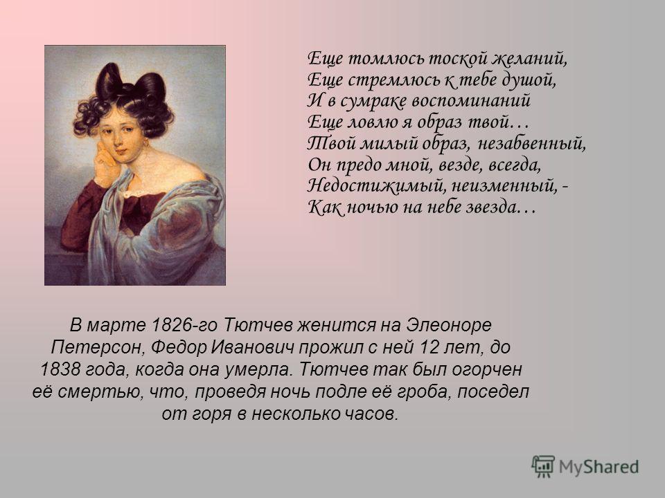 В марте 1826-го Тютчев женится на Элеоноре Петерсон, Федор Иванович прожил с ней 12 лет, до 1838 года, когда она умерла. Тютчев так был огорчен её смертью, что, проведя ночь подле её гроба, поседел от горя в несколько часов. Еще томлюсь тоской желани
