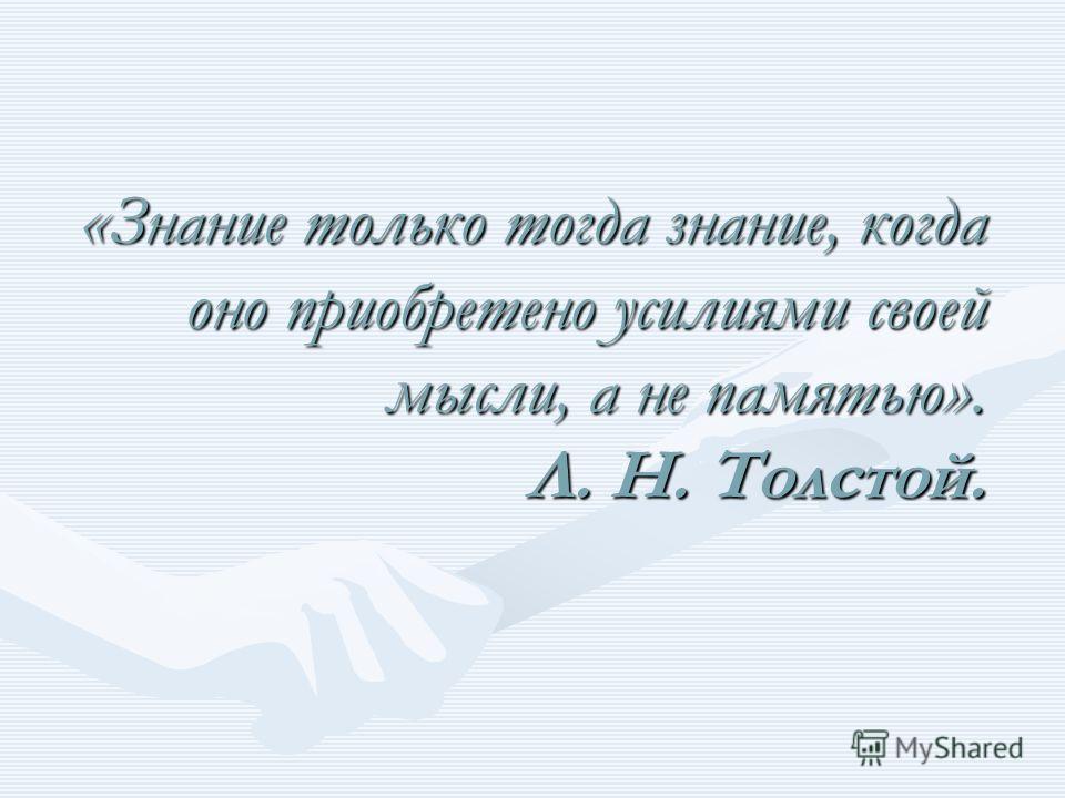 «Знание только тогда знание, когда оно приобретено усилиями своей мысли, а не памятью». Л. Н. Толстой.