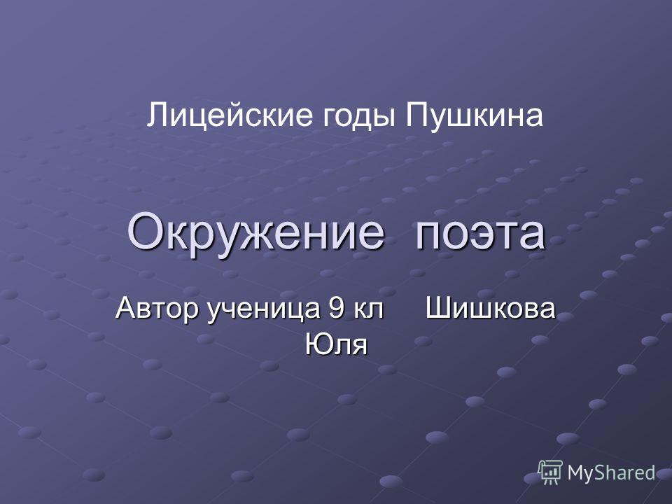 Окружение поэта Автор ученица 9 кл Шишкова Юля Лицейские годы Пушкина