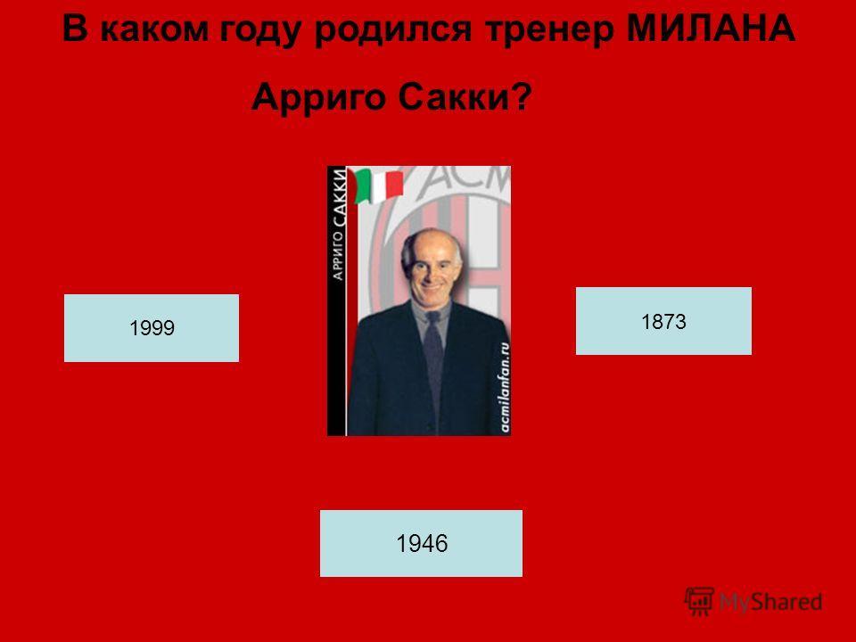 В каком году родился тренер МИЛАНА Арриго Сакки? 1946 1873 1999