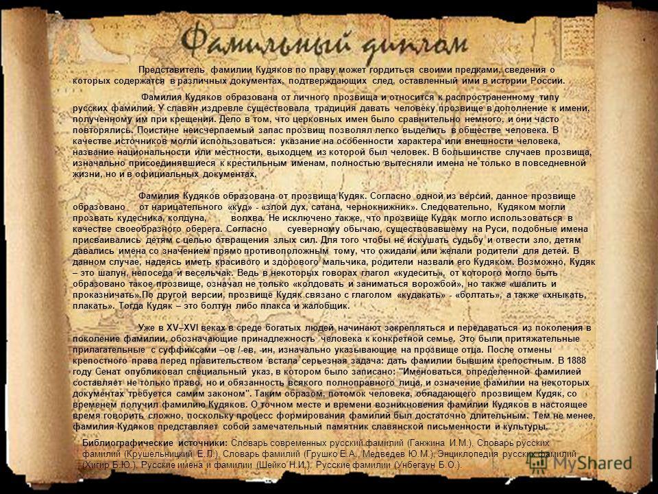Фамилия Кудяков образована от личного прозвища и относится к распространенному типу русских фамилий. У славян издревле существовала традиция давать человеку прозвище в дополнение к имени, полученному им при крещении. Дело в том, что церковных имен бы
