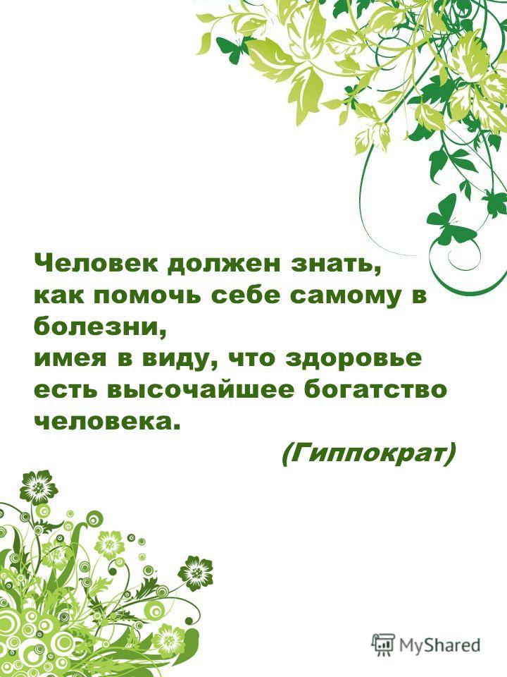 Человек должен знать, как помочь себе самому в болезни, имея в виду, что здоровье есть высочайшее богатство человека. (Гиппократ)