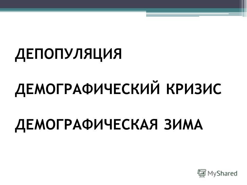 ДЕПОПУЛЯЦИЯ ДЕМОГРАФИЧЕСКИЙ КРИЗИС ДЕМОГРАФИЧЕСКАЯ ЗИМА