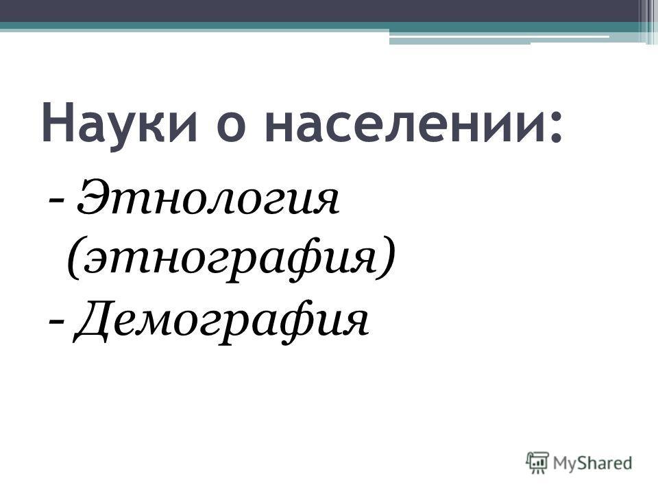 Науки о населении: - Этнология (этнография) - Демография