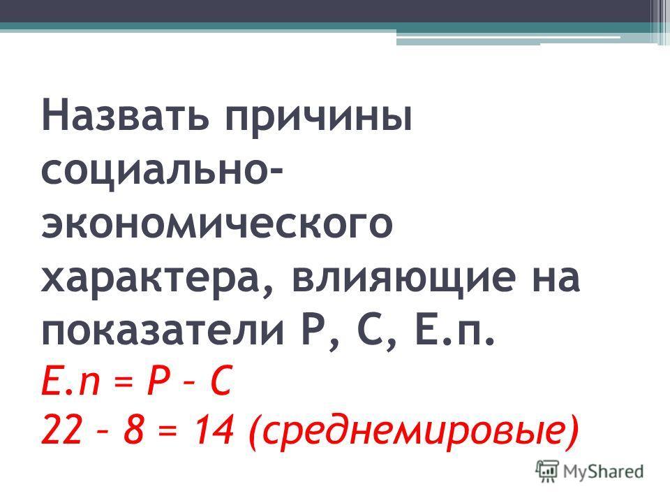 Назвать причины социально- экономического характера, влияющие на показатели Р, С, Е.п. Е.п = Р – С 22 – 8 = 14 (среднемировые)