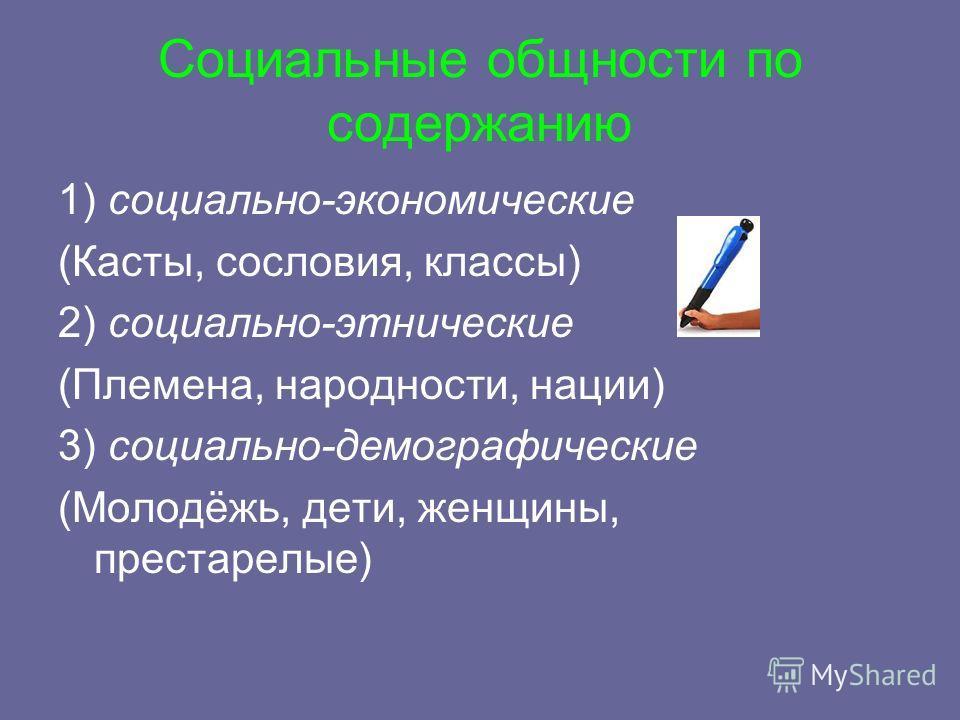 Социальные общности по содержанию 1) социально-экономические (Касты, сословия, классы) 2) социально-этнические (Племена, народности, нации) 3) социально-демографические (Молодёжь, дети, женщины, престарелые)