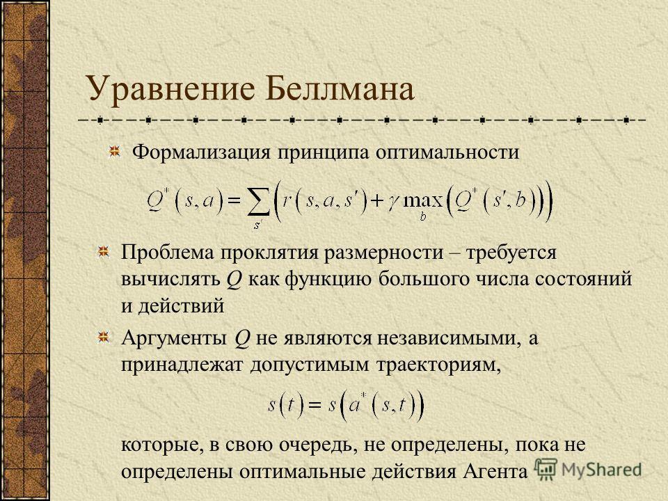 Уравнение Беллмана Формализация принципа оптимальности Проблема проклятия размерности – требуется вычислять Q как функцию большого числа состояний и действий Аргументы Q не являются независимыми, а принадлежат допустимым траекториям, которые, в свою