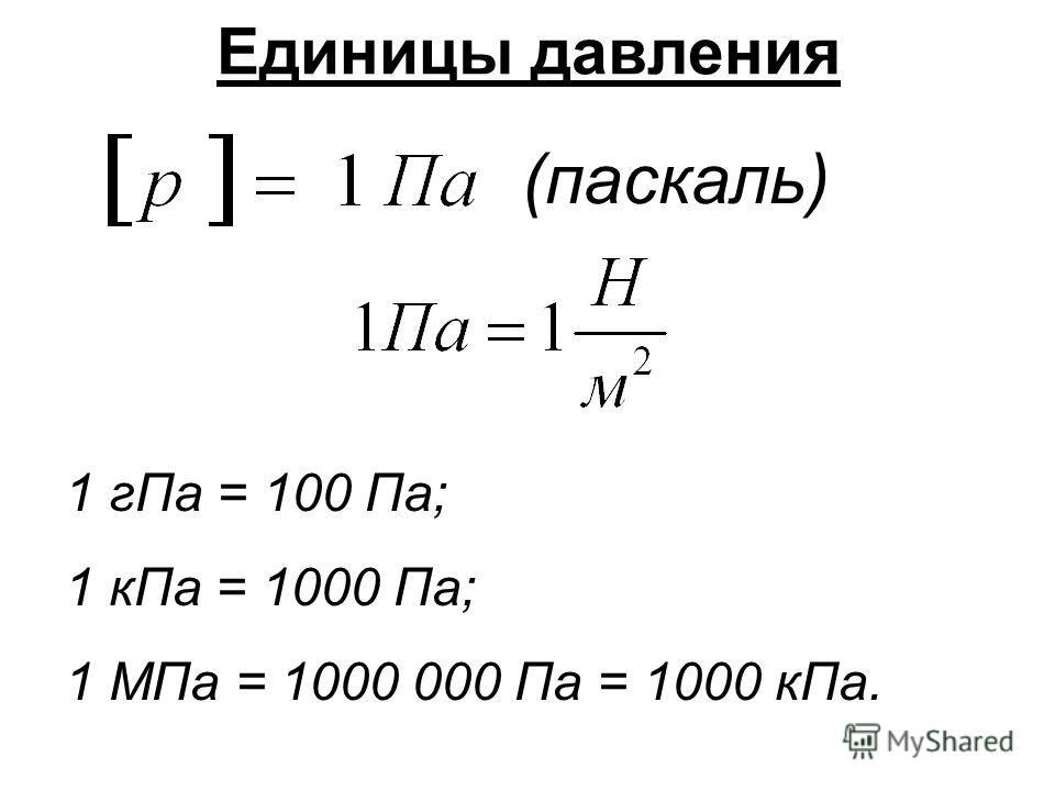 Единицы давления (паскаль) 1 гПа = 100 Па; 1 кПа = 1000 Па; 1 МПа = 1000 000 Па = 1000 кПа.