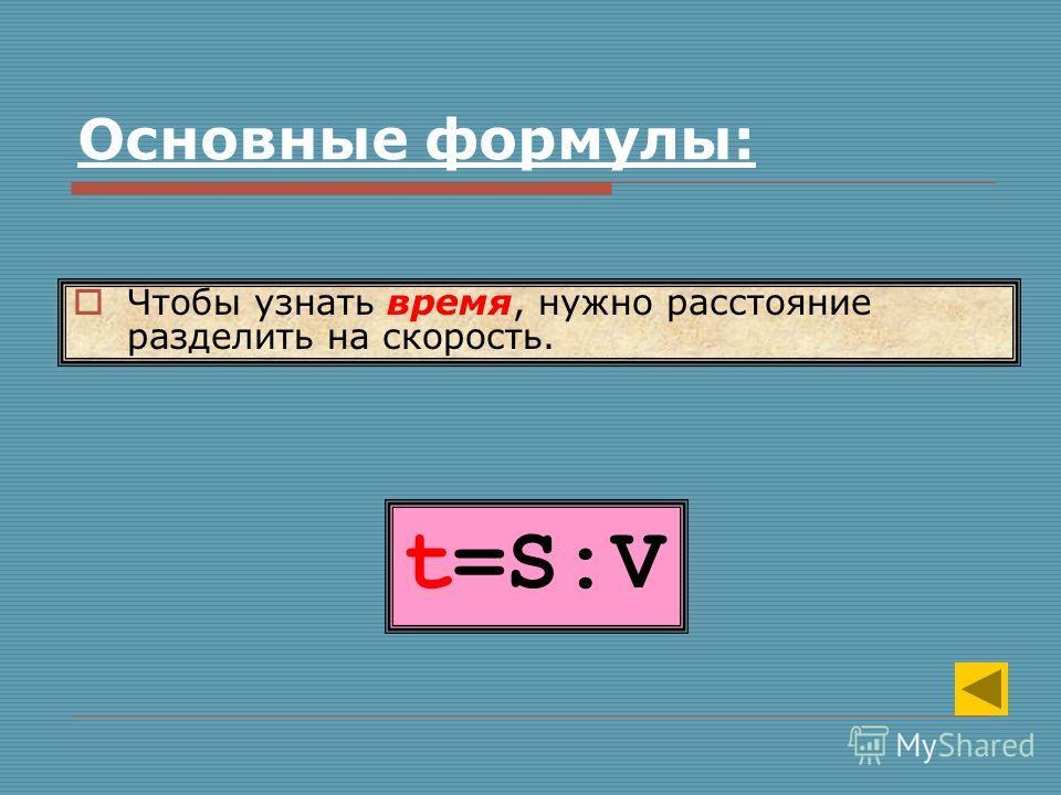 t=S:V Чтобы узнать время, нужно расстояние разделить на скорость. Основные формулы: