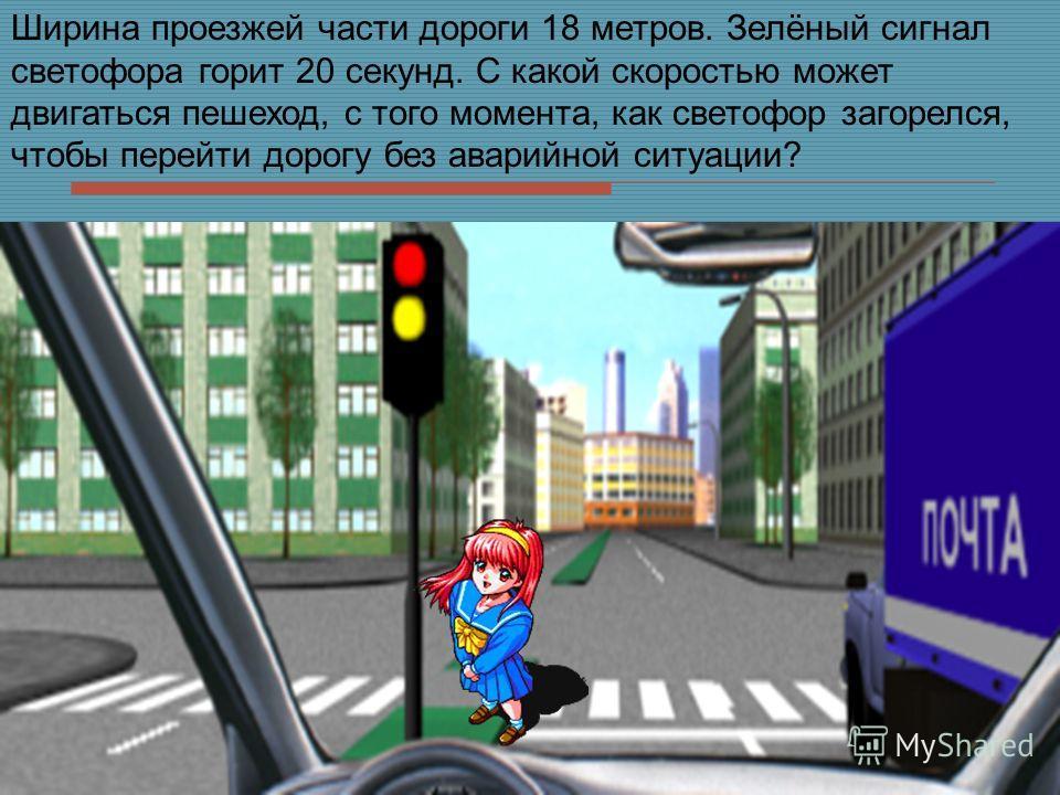 Ширина проезжей части дороги 18 метров. Зелёный сигнал светофора горит 20 секунд. С какой скоростью может двигаться пешеход, с того момента, как светофор загорелся, чтобы перейти дорогу без аварийной ситуации?